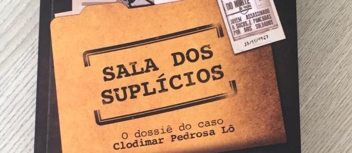 """""""Sala dos suplícios: o dossiê do caso Clodimar Pedrosa Lô"""" é um livro fundamental"""